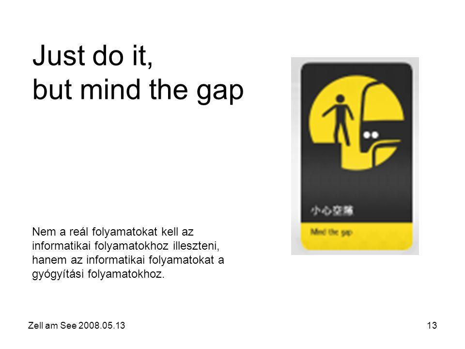 Zell am See 2008.05.1313 Just do it, but mind the gap Nem a reál folyamatokat kell az informatikai folyamatokhoz illeszteni, hanem az informatikai folyamatokat a gyógyítási folyamatokhoz.