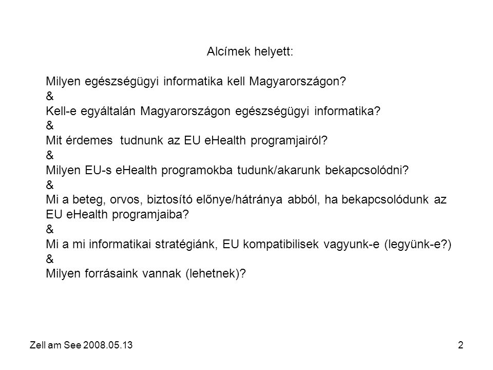 Zell am See 2008.05.133 Az EU jelenlegi egészségügyi stratégiájának alappillére a páciens-központú ellátás, ahol a páciens: •Intézmények és régiók/országok között mozoghat •Tudatos, részt kíván venni a vele kapcsolatos döntések meghozatalában, választhat a lehetőségek közül •Könnyen, a távolból is hozzáfér minden lényeges információhoz •Maga rendelkezik egészségügyi adataival •Megbízik az ellátórendszerben •Olyan biztosítási rendszerben van, amely követni tudja a fenti elvárásokat EZEK A MI GYEREKEINK ÉS UNOKÁINK!!!