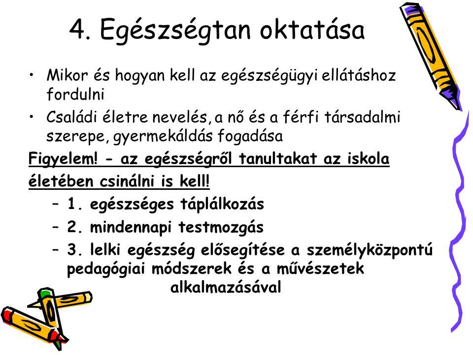 4. Egészségtan oktatása •Mikor és hogyan kell az egészségügyi ellátáshoz fordulni •Családi életre nevelés, a nő és a férfi társadalmi szerepe, gyermek