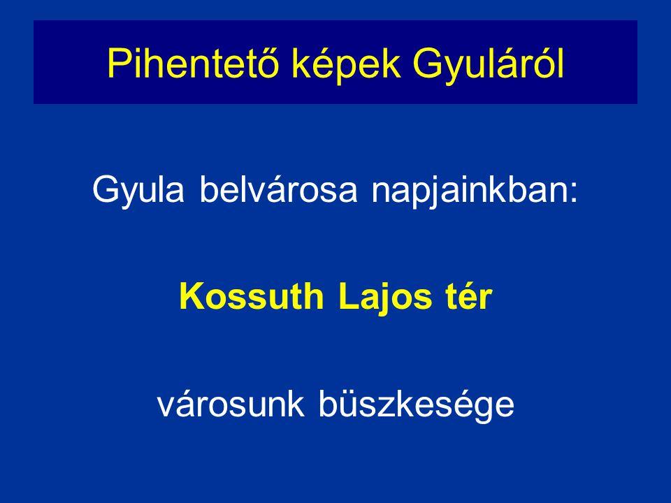 Gyula belvárosa napjainkban: Kossuth Lajos tér városunk büszkesége Pihentető képek Gyuláról