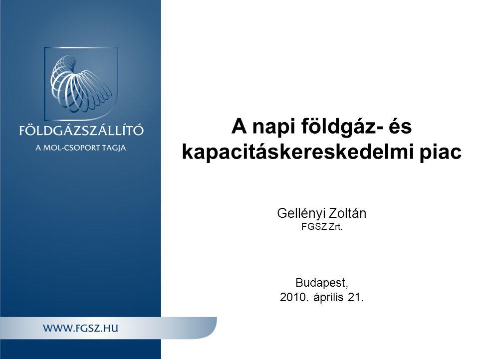 A napi földgáz- és kapacitáskereskedelmi piac Gellényi Zoltán FGSZ Zrt. Budapest, 2010. április 21.