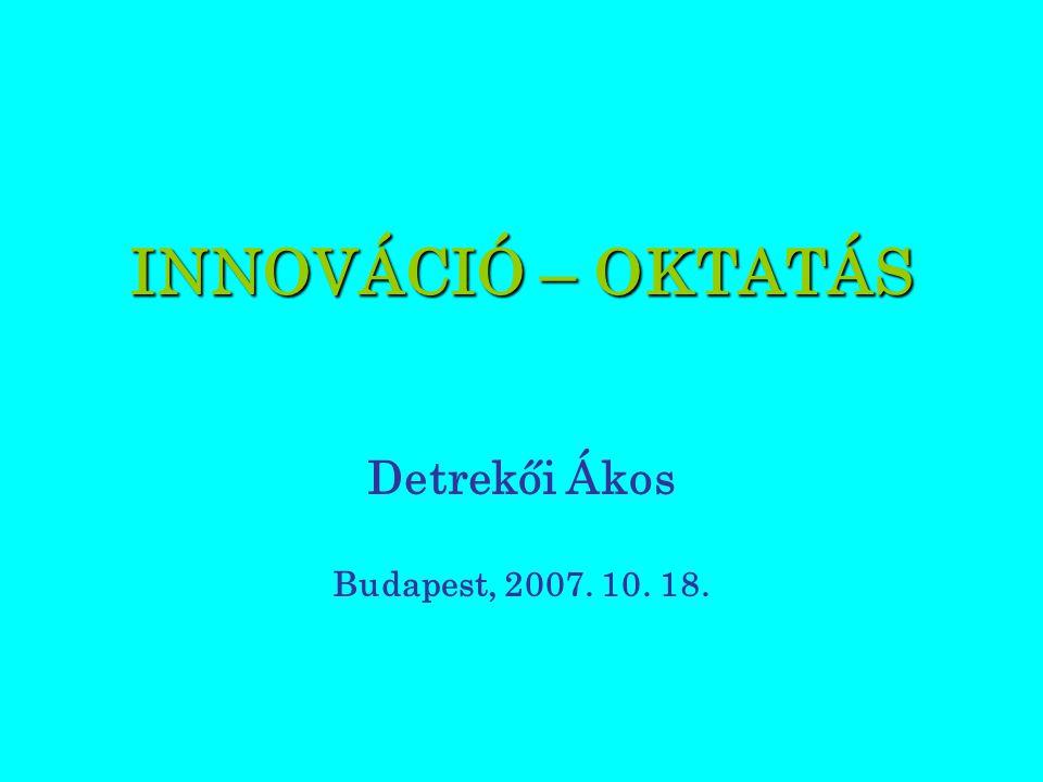INNOVÁCIÓ – OKTATÁS Detrekői Ákos Budapest, 2007. 10. 18.