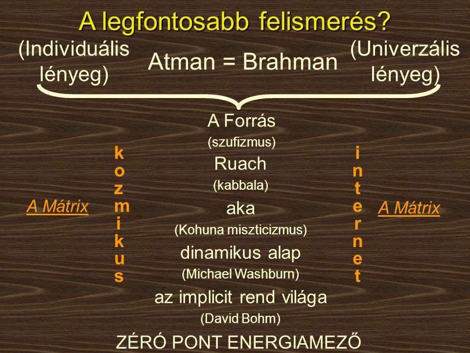 A legfontosabb felismerés? Atman = Brahman (Individuális lényeg) (Univerzális lényeg) aka (Kohuna miszticizmus) dinamikus alap (Michael Washburn) az i