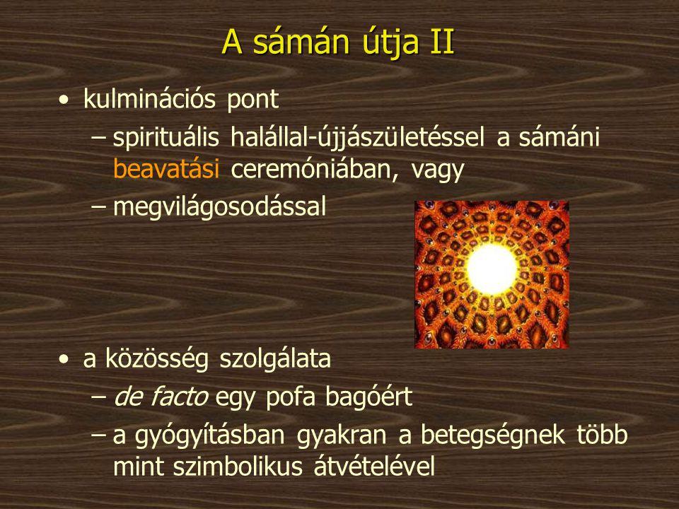 A sámán útja II •kulminációs pont –spirituális halállal-újjászületéssel a sámáni beavatási ceremóniában, vagy –megvilágosodással •a közösség szolgálat