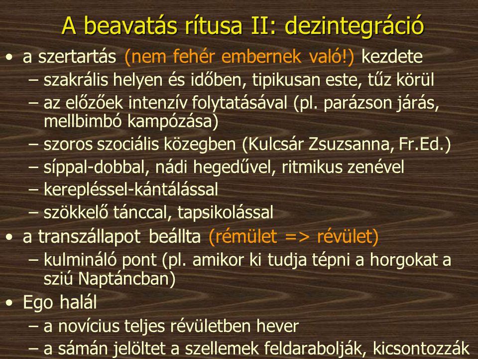 A beavatás rítusa II: dezintegráció •a szertartás (nem fehér embernek való!) kezdete –szakrális helyen és időben, tipikusan este, tűz körül –az előzőe
