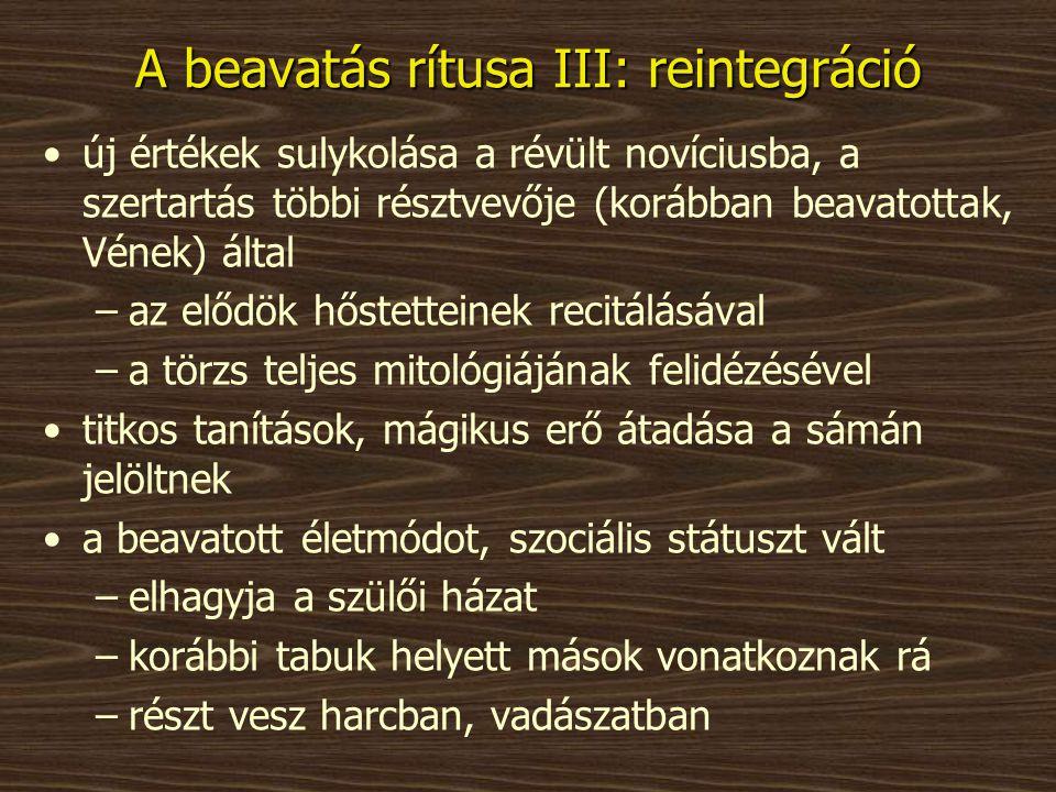 A beavatás rítusa III: reintegráció •új értékek sulykolása a révült novíciusba, a szertartás többi résztvevője (korábban beavatottak, Vének) által –az