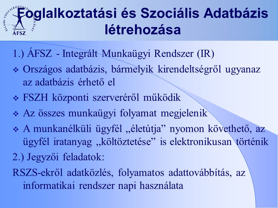 Foglalkoztatási és Szociális Adatbázis létrehozása 1.) ÁFSZ - Integrált Munkaügyi Rendszer (IR)  Országos adatbázis, bármelyik kirendeltségről ugyana