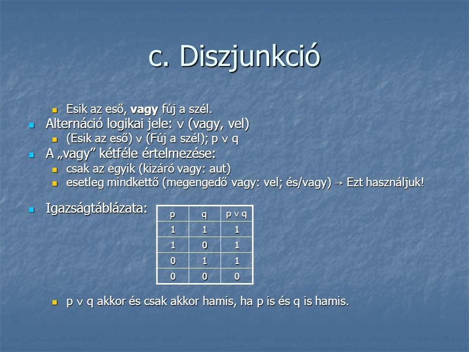 """c. Diszjunkció  Esik az eső, vagy fúj a szél.  Alternáció logikai jele: ∨ (vagy, vel)  (Esik az eső) ∨ (Fúj a szél); p ∨ q  A """"vagy"""" kétféle értel"""