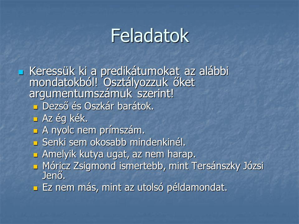 Feladatok  Keressük ki a predikátumokat az alábbi mondatokból! Osztályozzuk őket argumentumszámuk szerint!  Dezső és Oszkár barátok.  Az ég kék. 