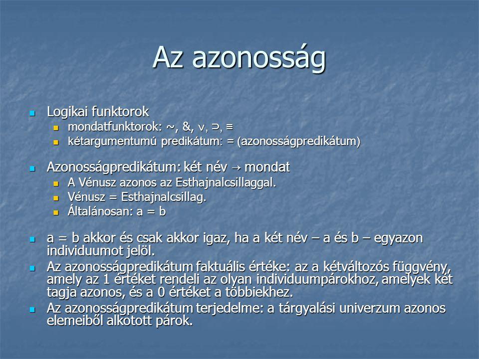 Az azonosság  Logikai funktorok  mondatfunktorok: ~, &, ∨, ⊃, ≡  kétargumentumú predikátum: = (a zonosságpredikátum )  Azonosságpredikátum: két né