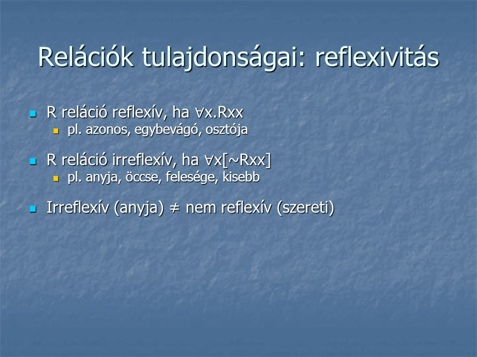 Relációk tulajdonságai: reflexivitás  R reláció reflexív, ha ∀ x.Rxx  pl. azonos, egybevágó, osztója  R reláció irreflexív, ha ∀ x[~Rxx]  pl. anyj