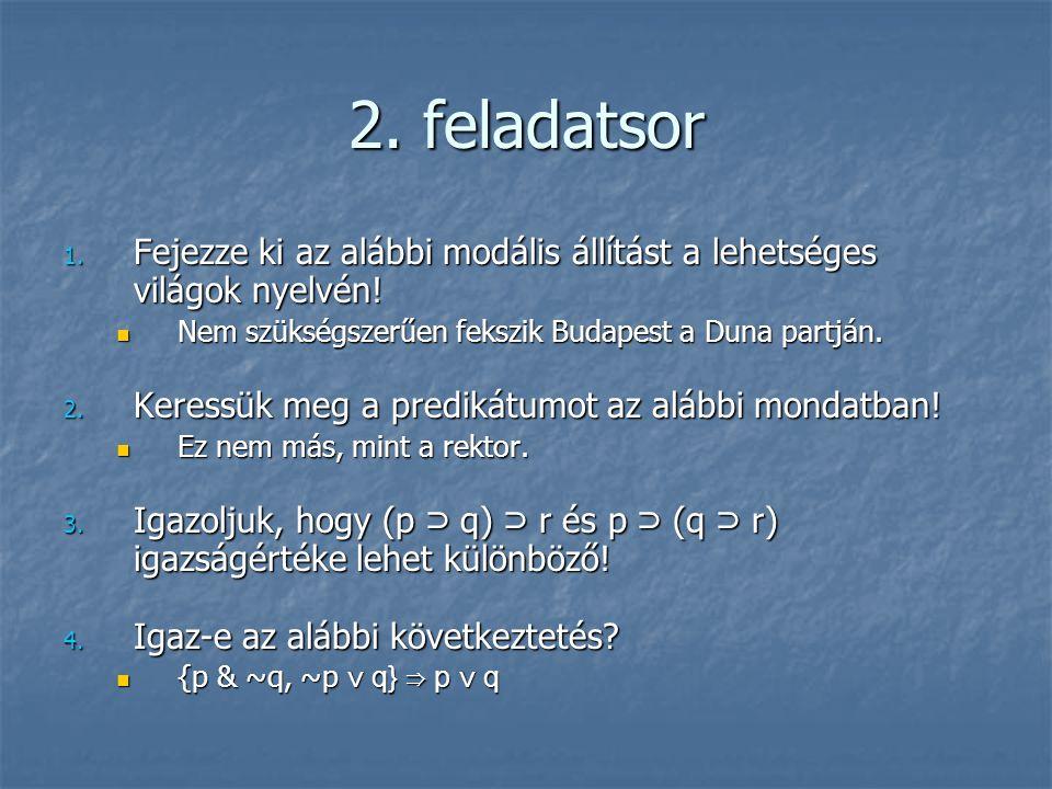 2. feladatsor 1. Fejezze ki az alábbi modális állítást a lehetséges világok nyelvén!  Nem szükségszerűen fekszik Budapest a Duna partján. 2. Keressük