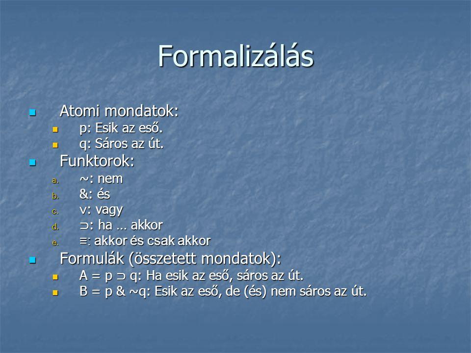 Formalizálás  Atomi mondatok:  p: Esik az eső.  q: Sáros az út.  Funktorok: a. ~: nem b. &: és c. ∨ : vagy d. ⊃ : ha … akkor e. ≡ : akkor és csak
