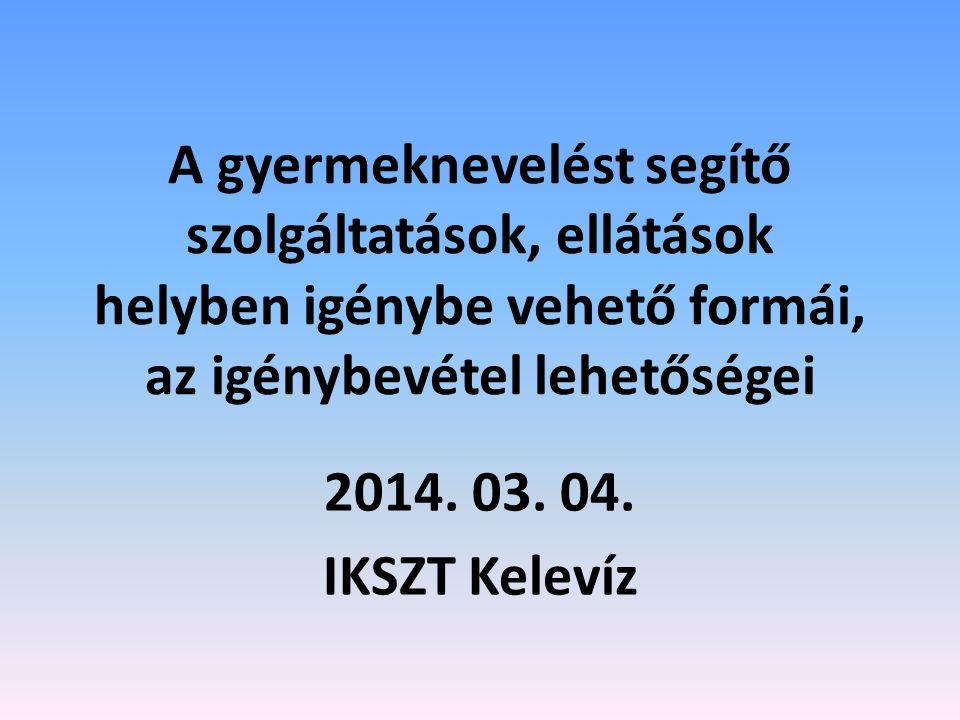 A gyermeknevelést segítő szolgáltatások, ellátások helyben igénybe vehető formái, az igénybevétel lehetőségei 2014. 03. 04. IKSZT Kelevíz