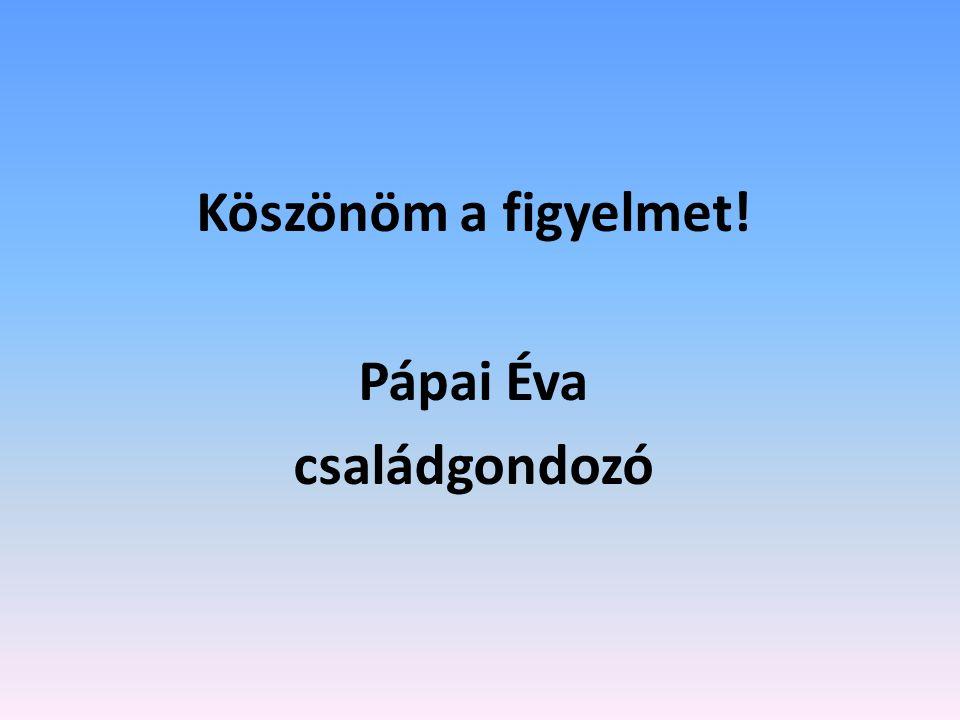 Köszönöm a figyelmet! Pápai Éva családgondozó