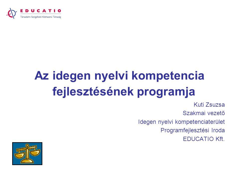 Az idegen nyelvi kompetencia fejlesztésének programja Kuti Zsuzsa Szakmai vezető Idegen nyelvi kompetenciaterület Programfejlesztési Iroda EDUCATIO Kf
