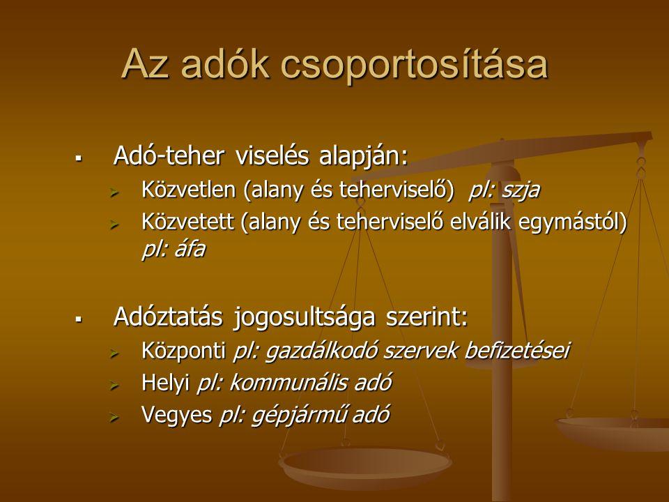 Az adók csoportosítása  Adó-teher viselés alapján:  Közvetlen (alany és teherviselő) pl: szja  Közvetett (alany és teherviselő elválik egymástól) p