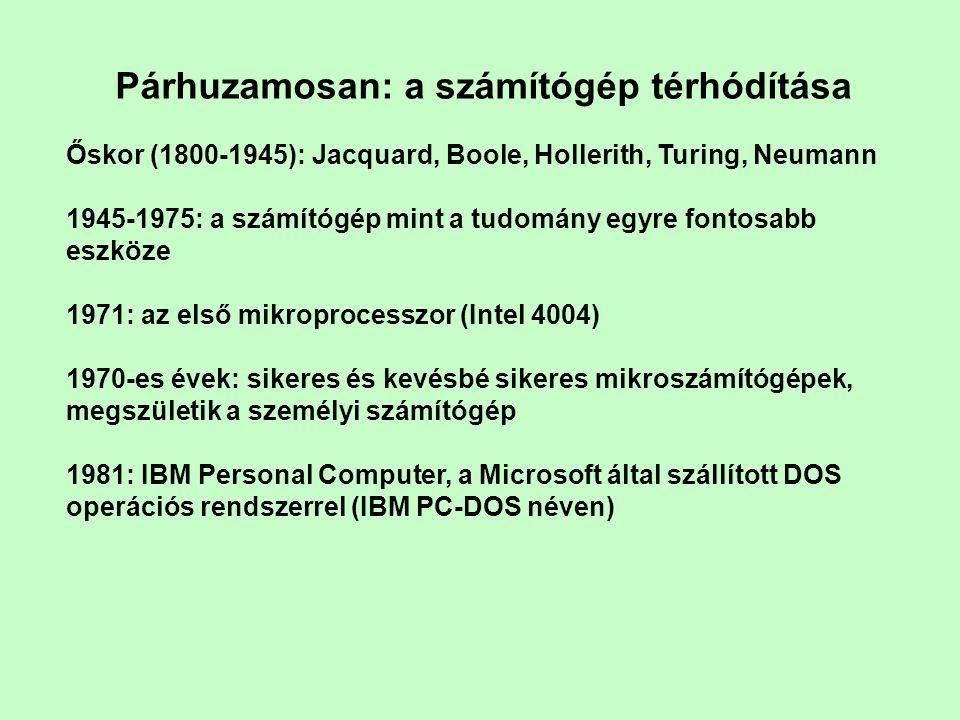 Párhuzamosan: a számítógép térhódítása Őskor (1800-1945): Jacquard, Boole, Hollerith, Turing, Neumann 1945-1975: a számítógép mint a tudomány egyre fontosabb eszköze 1971: az első mikroprocesszor (Intel 4004) 1970-es évek: sikeres és kevésbé sikeres mikroszámítógépek, megszületik a személyi számítógép 1981: IBM Personal Computer, a Microsoft által szállított DOS operációs rendszerrel (IBM PC-DOS néven)