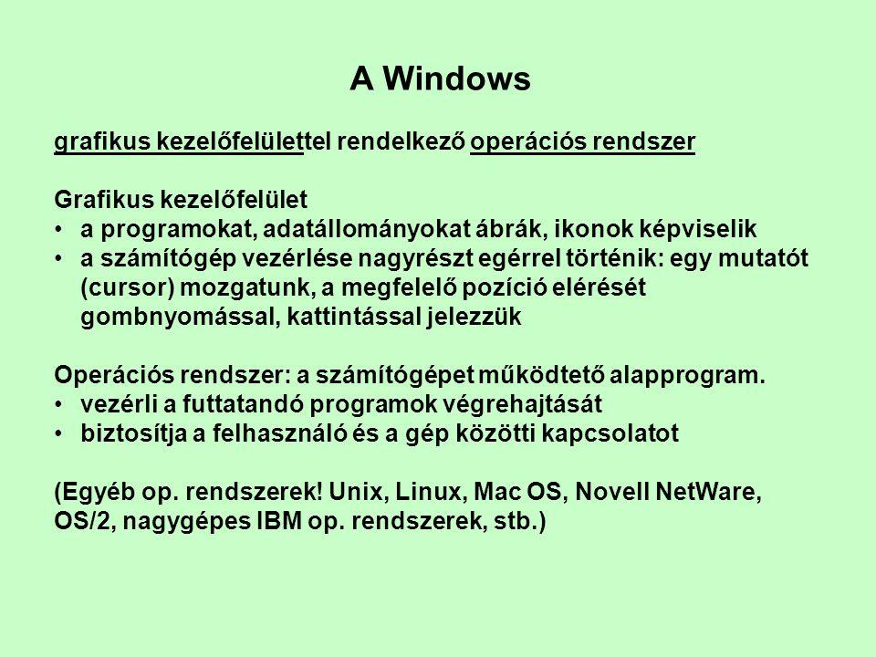 A Windows grafikus kezelőfelülettel rendelkező operációs rendszer Grafikus kezelőfelület •a programokat, adatállományokat ábrák, ikonok képviselik •a számítógép vezérlése nagyrészt egérrel történik: egy mutatót (cursor) mozgatunk, a megfelelő pozíció elérését gombnyomással, kattintással jelezzük Operációs rendszer: a számítógépet működtető alapprogram.
