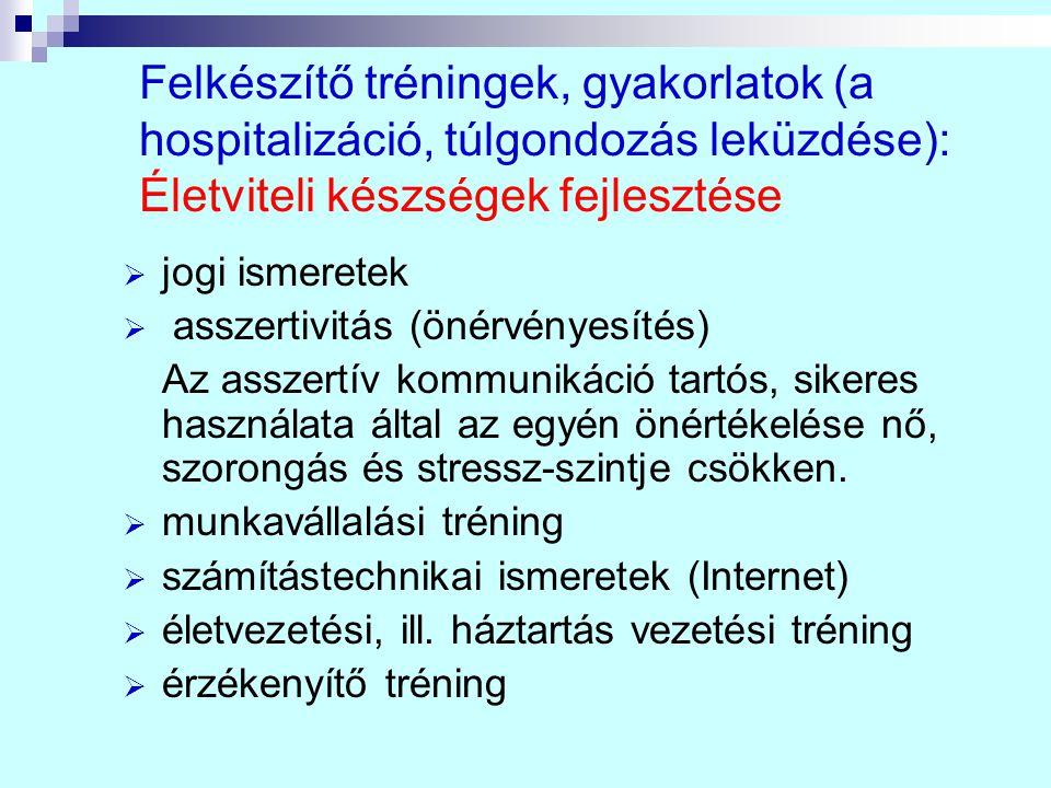 Felkészítő tréningek, gyakorlatok (a hospitalizáció, túlgondozás leküzdése): Életviteli készségek fejlesztése  jogi ismeretek  asszertivitás (önérvé