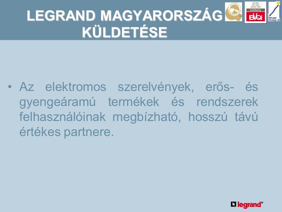 LEGRAND MAGYARORSZÁG KÜLDETÉSE •Az elektromos szerelvények, erős- és gyengeáramú termékek és rendszerek felhasználóinak megbízható, hosszú távú értékes partnere.