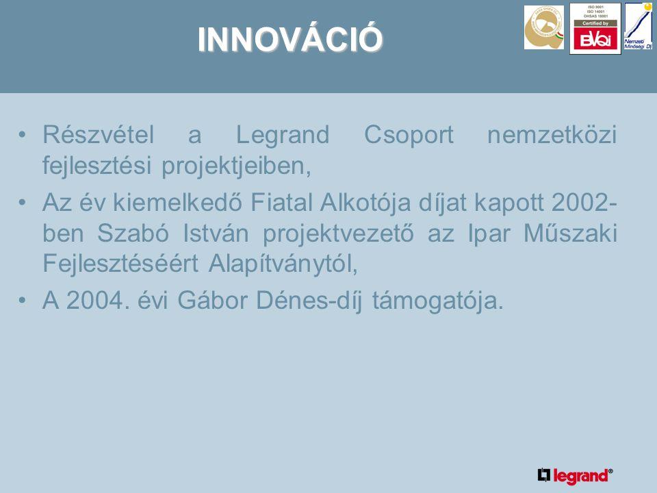 INNOVÁCIÓ •Részvétel a Legrand Csoport nemzetközi fejlesztési projektjeiben, •Az év kiemelkedő Fiatal Alkotója díjat kapott 2002- ben Szabó István projektvezető az Ipar Műszaki Fejlesztéséért Alapítványtól, •A 2004.