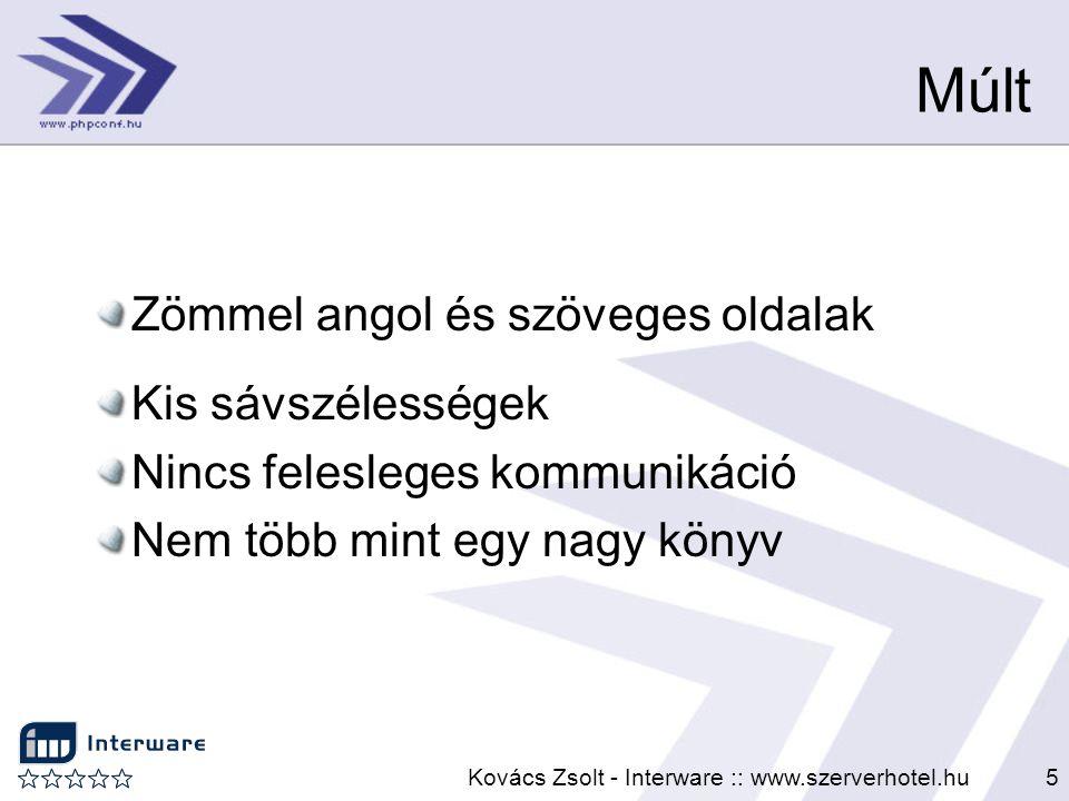 Kovács Zsolt - Interware :: www.szerverhotel.hu5 Múlt Zömmel angol és szöveges oldalak Kis sávszélességek Nincs felesleges kommunikáció Nem több mint
