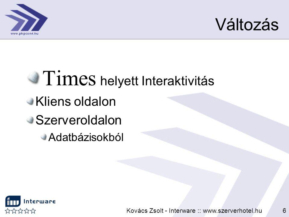 Kovács Zsolt - Interware :: www.szerverhotel.hu6 Változás Times helyett Interaktivitás Kliens oldalon Szerveroldalon Adatbázisokból