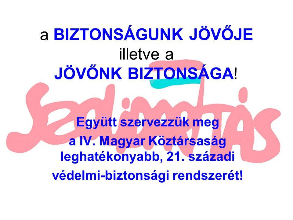 a BIZTONSÁGUNK JÖVŐJE illetve a JÖVŐNK BIZTONSÁGA! Együtt szervezzük meg a IV. Magyar Köztársaság leghatékonyabb, 21. századi védelmi-biztonsági rends