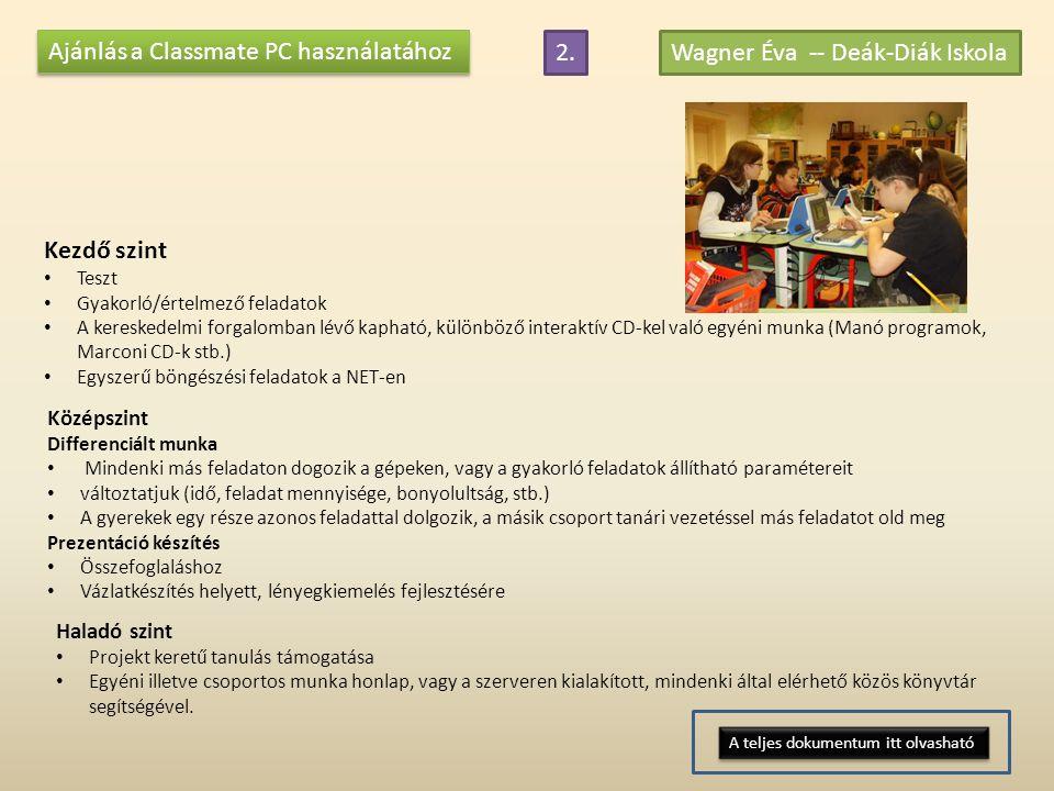Ajánlás a Classmate PC használatához Wagner Éva -- Deák-Diák Iskola Kezdő szint • Teszt • Gyakorló/értelmező feladatok • A kereskedelmi forgalomban lévő kapható, különböző interaktív CD-kel való egyéni munka (Manó programok, Marconi CD-k stb.) • Egyszerű böngészési feladatok a NET-en Középszint Differenciált munka • Mindenki más feladaton dogozik a gépeken, vagy a gyakorló feladatok állítható paramétereit • változtatjuk (idő, feladat mennyisége, bonyolultság, stb.) • A gyerekek egy része azonos feladattal dolgozik, a másik csoport tanári vezetéssel más feladatot old meg Prezentáció készítés • Összefoglaláshoz • Vázlatkészítés helyett, lényegkiemelés fejlesztésére Haladó szint • Projekt keretű tanulás támogatása • Egyéni illetve csoportos munka honlap, vagy a szerveren kialakított, mindenki által elérhető közös könyvtár segítségével.