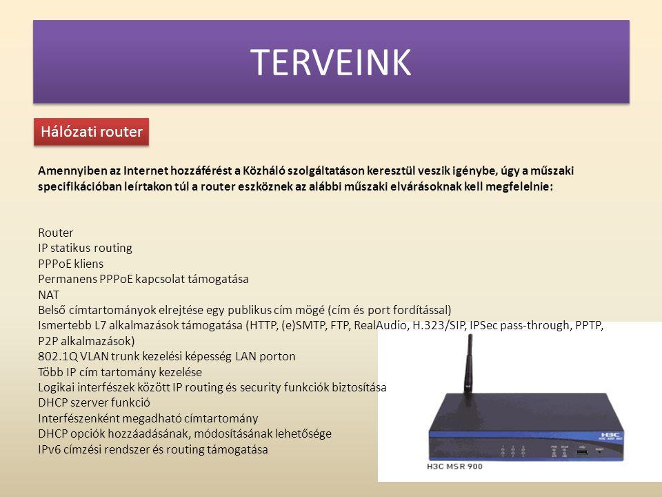 TERVEINK Hálózati router Amennyiben az Internet hozzáférést a Közháló szolgáltatáson keresztül veszik igénybe, úgy a műszaki specifikációban leírtakon túl a router eszköznek az alábbi műszaki elvárásoknak kell megfelelnie: Router IP statikus routing PPPoE kliens Permanens PPPoE kapcsolat támogatása NAT Belső címtartományok elrejtése egy publikus cím mögé (cím és port fordítással) Ismertebb L7 alkalmazások támogatása (HTTP, (e)SMTP, FTP, RealAudio, H.323/SIP, IPSec pass-through, PPTP, P2P alkalmazások) 802.1Q VLAN trunk kezelési képesség LAN porton Több IP cím tartomány kezelése Logikai interfészek között IP routing és security funkciók biztosítása DHCP szerver funkció Interfészenként megadható címtartomány DHCP opciók hozzáadásának, módosításának lehetősége IPv6 címzési rendszer és routing támogatása