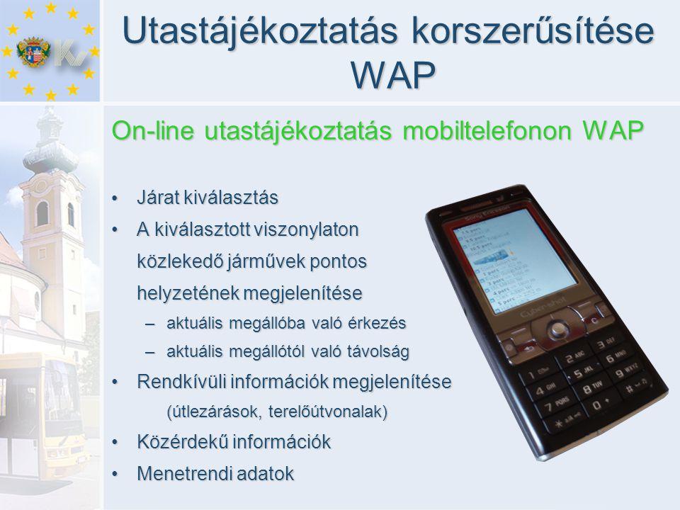 Utastájékoztatás korszerűsítése WAP On-line utastájékoztatás mobiltelefonon WAP • Járat kiválasztás •A kiválasztott viszonylaton közlekedő járművek pontos helyzetének megjelenítése –aktuális megállóba való érkezés –aktuális megállótól való távolság •Rendkívüli információk megjelenítése (útlezárások, terelőútvonalak) •Közérdekű információk •Menetrendi adatok