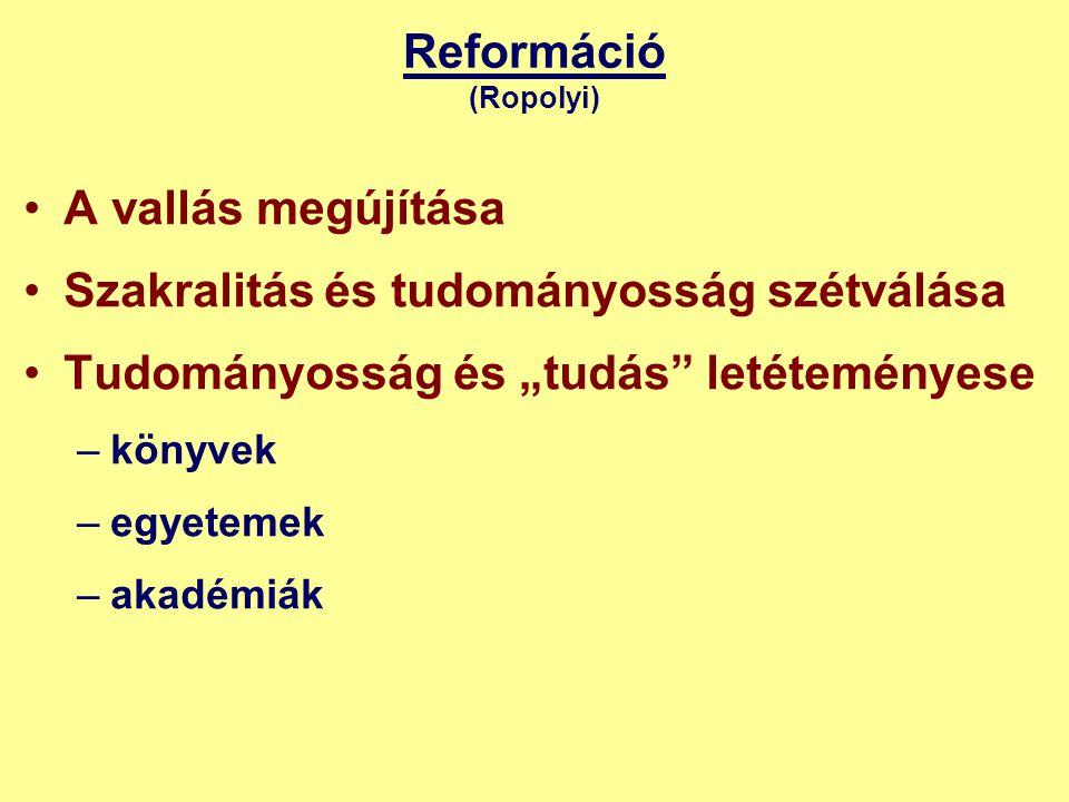 """Reformáció (Ropolyi) •A vallás megújítása •Szakralitás és tudományosság szétválása •Tudományosság és """"tudás letéteményese –könyvek –egyetemek –akadémiák"""