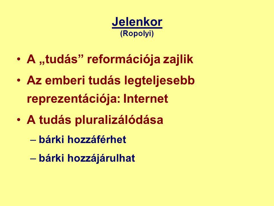 """Jelenkor (Ropolyi) •A """"tudás reformációja zajlik •Az emberi tudás legteljesebb reprezentációja: Internet •A tudás pluralizálódása –bárki hozzáférhet –bárki hozzájárulhat"""