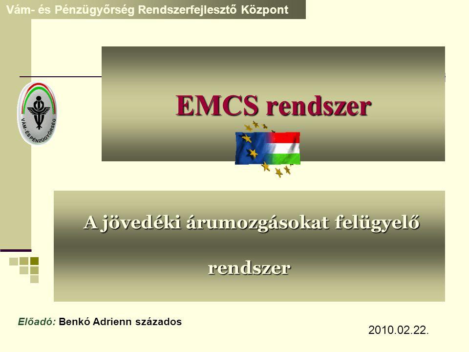 EMCS rendszer A jövedéki árumozgásokat felügyelő rendszer A jövedéki árumozgásokat felügyelő rendszer Vám- és Pénzügyőrség Rendszerfejlesztő Központ E