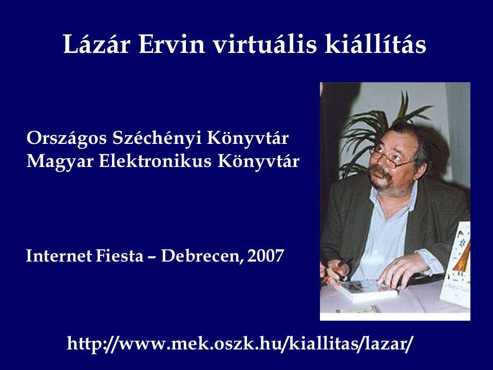 Lázár Ervin virtuális kiállítás Országos Széchényi Könyvtár Magyar Elektronikus Könyvtár Internet Fiesta – Debrecen, 2007 http://www.mek.oszk.hu/kiallitas/lazar/