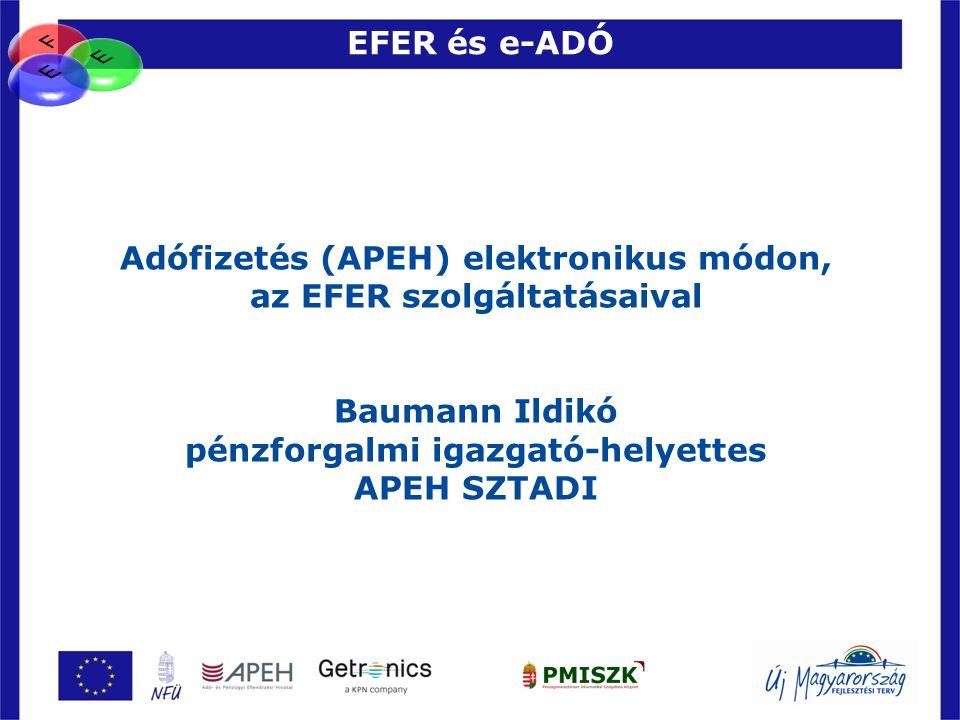 EFER és e-ADÓ 63 Adófizetés (APEH) elektronikus módon, az EFER szolgáltatásaival Baumann Ildikó pénzforgalmi igazgató-helyettes APEH SZTADI