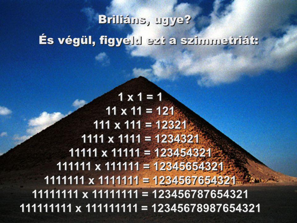 1 x 1 = 1 11 x 11 = 121 111 x 111 = 12321 1111 x 1111 = 1234321 11111 x 11111 = 123454321 111111 x 111111 = 12345654321 1111111 x 1111111 = 1234567654321 11111111 x 11111111 = 123456787654321 111111111 x 111111111 = 12345678987654321 Briliáns, ugye.