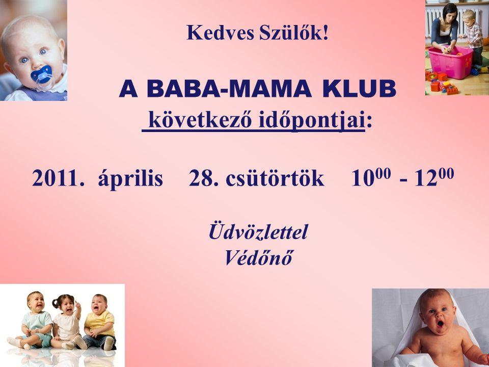 Kedves Szülők. A BABA-MAMA KLUB következő időpontjai: 2011.