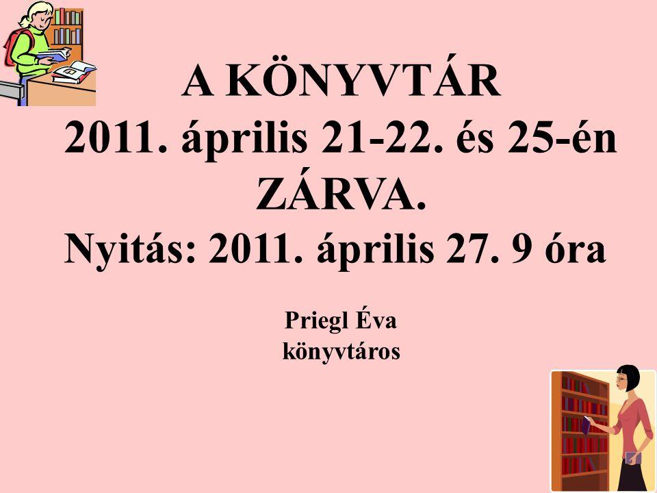 A KÖNYVTÁR 2011. április 21-22. és 25-én ZÁRVA. Nyitás: 2011.