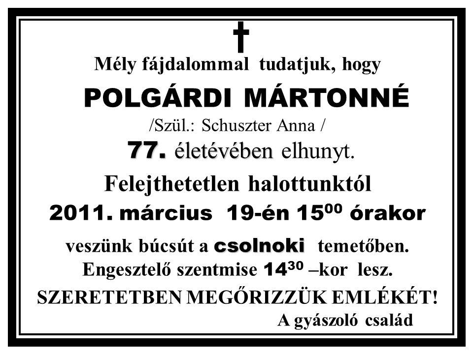 Mély fájdalommal tudatjuk, hogy 77. életévében POLGÁRDI MÁRTONNÉ /Szül.: Schuszter Anna / 77.