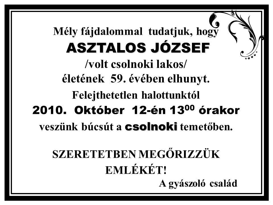 Mély fájdalommal tudatjuk, hogy ASZTALOS JÓZSEF ASZTALOS JÓZSEF /volt csolnoki lakos/ életének 59.