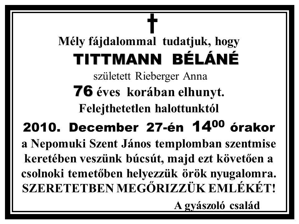Mély fájdalommal tudatjuk, hogy TITTMANN BÉLÁNÉ 76 TITTMANN BÉLÁNÉ született Rieberger Anna 76 éves korában elhunyt.