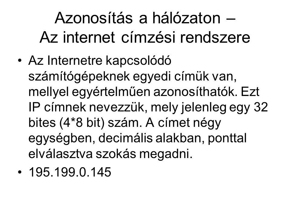 Azonosítás a hálózaton – Az internet címzési rendszere •Az Internetre kapcsolódó számítógépeknek egyedi címük van, mellyel egyértelműen azonosíthatók.