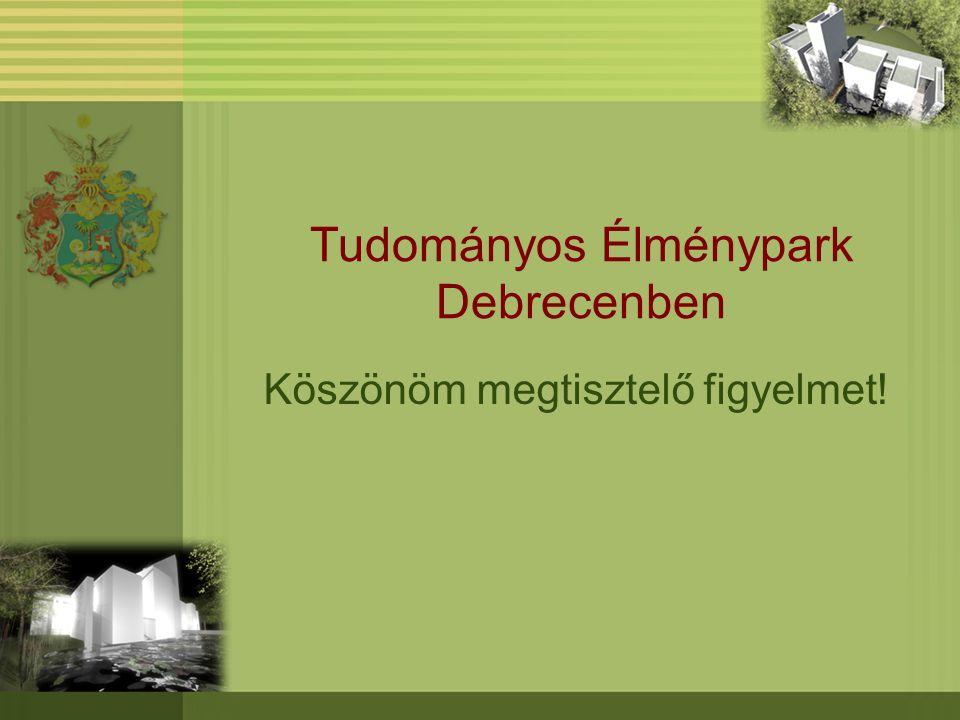 Tudományos Élménypark Debrecenben Köszönöm megtisztelő figyelmet!