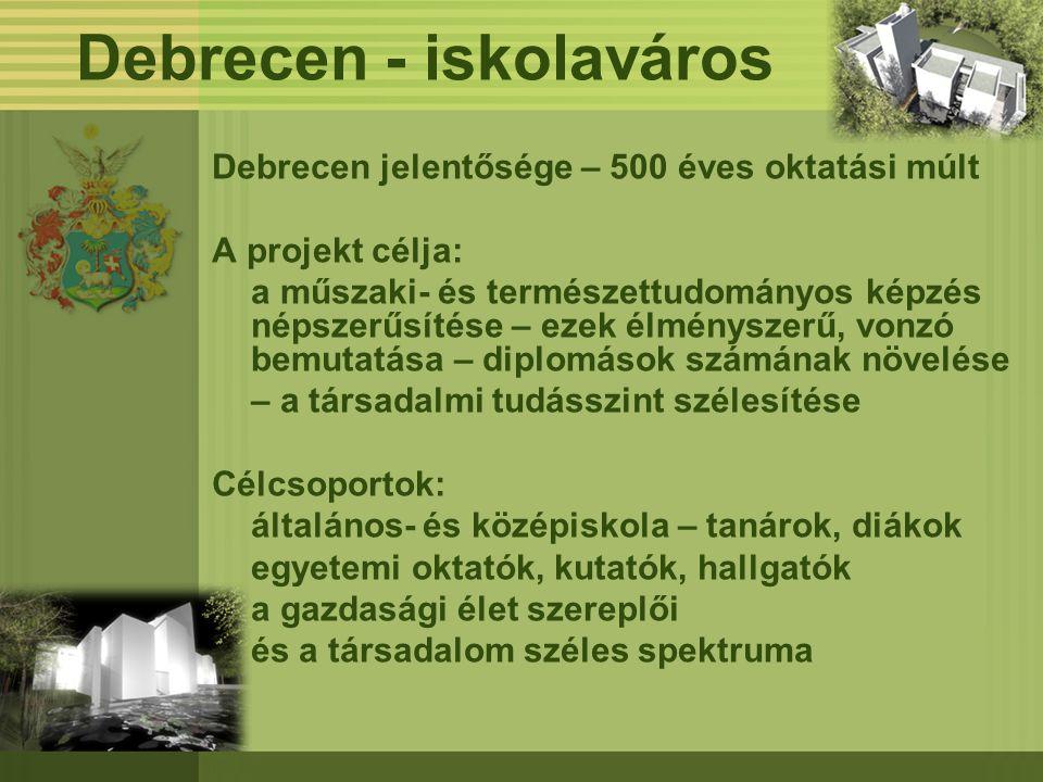 Debrecen - iskolaváros Debrecen jelentősége – 500 éves oktatási múlt A projekt célja: a műszaki- és természettudományos képzés népszerűsítése – ezek é