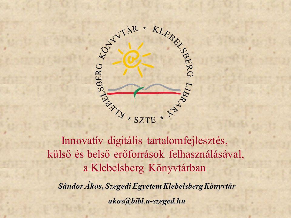 Sándor Ákos, Szegedi Egyetem Klebelsberg Könyvtár akos@bibl.u-szeged.hu Innovatív digitális tartalomfejlesztés, külső és belső erőforrások felhasználá