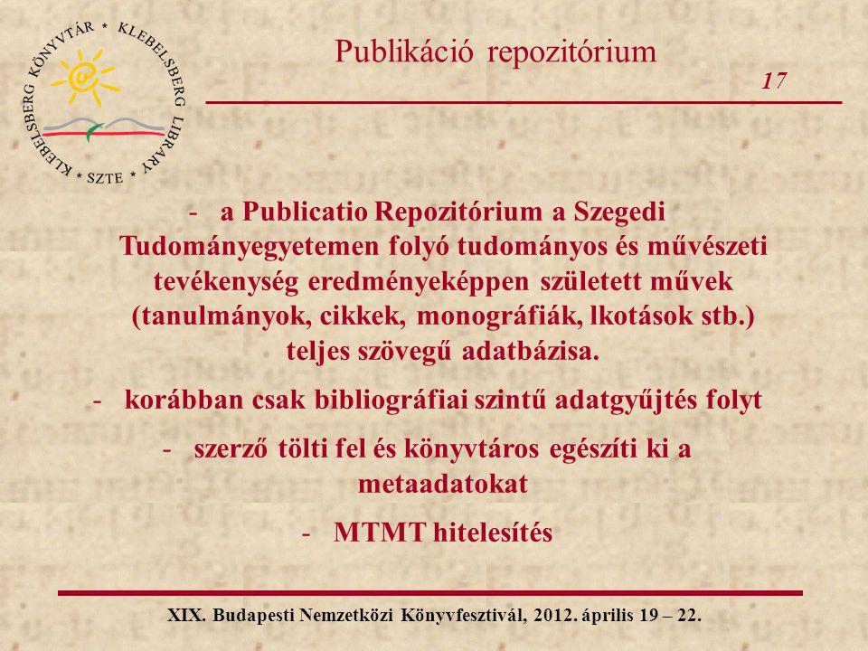 17 XIX. Budapesti Nemzetközi Könyvfesztivál, 2012. április 19 – 22. Publikáció repozitórium -a Publicatio Repozitórium a Szegedi Tudományegyetemen fol