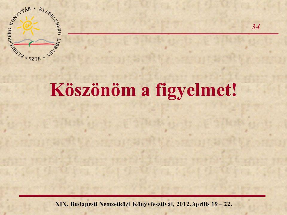 XIX. Budapesti Nemzetközi Könyvfesztivál, 2012. április 19 – 22. Köszönöm a figyelmet! 34