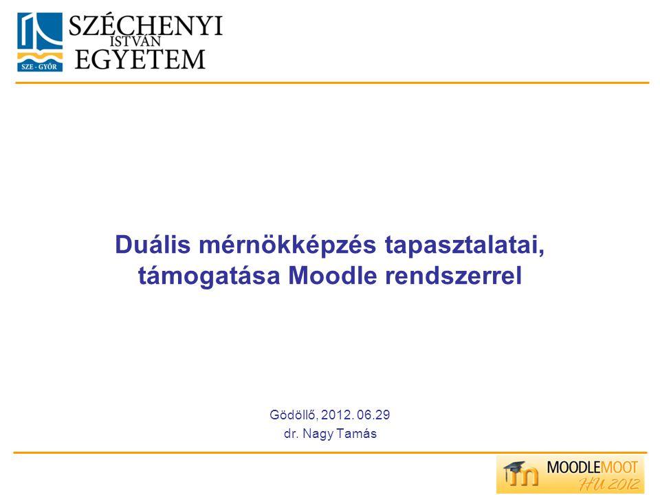 Duális mérnökképzés tapasztalatai, támogatása Moodle rendszerrel Gödöllő, 2012. 06.29 dr. Nagy Tamás